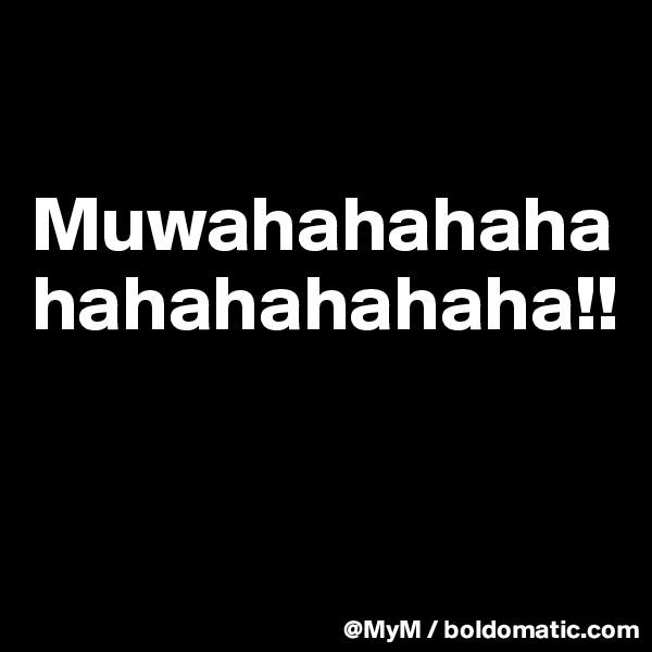 Muwahahahahahahahahahaha!!