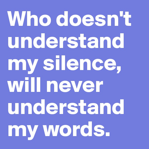 Who doesn't understand my silence, will never understand my words.