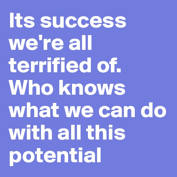 Its success we're all terrified of. Who knows what we can do with all this potential