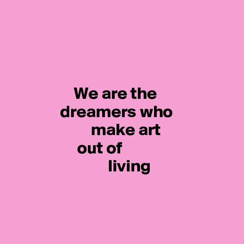 We are the               dreamers who                        make art                    out of                             living