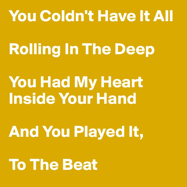 You Coldn't Have It All  Rolling In The Deep  You Had My Heart Inside Your Hand  And You Played It,  To The Beat