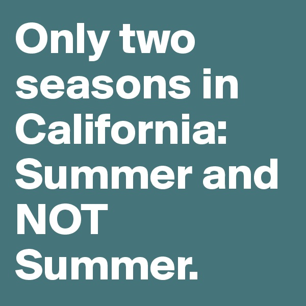 Only two seasons in California: Summer and NOT Summer.