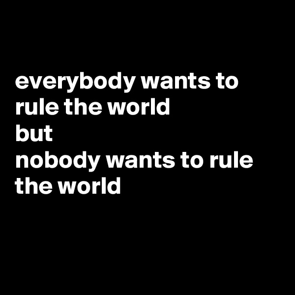 everybody wants to rule the world but  nobody wants to rule the world