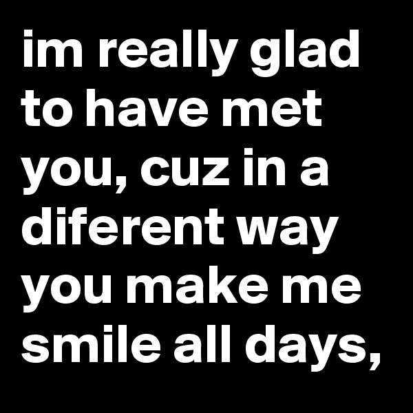 im really glad to have met you, cuz in a diferent way you make me smile all days,