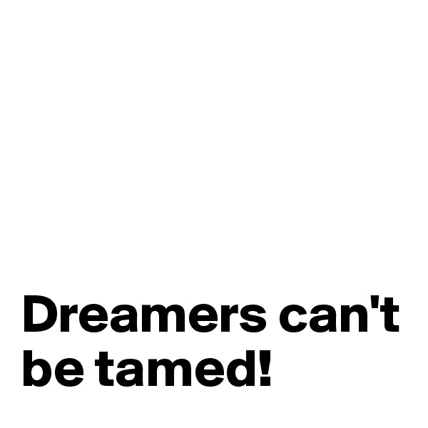 Dreamers can't be tamed!