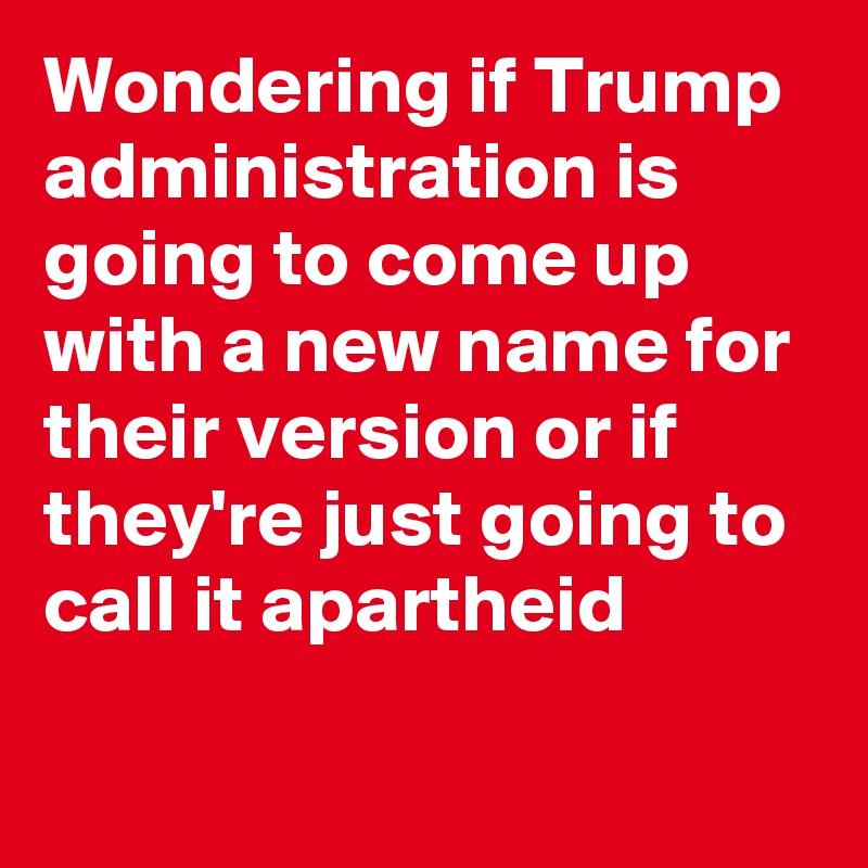 Wondering if Trump administration is going to come up with a new name for their version or if they're just going to call it apartheid