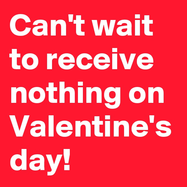 Can't wait to receive nothing on Valentine's day!