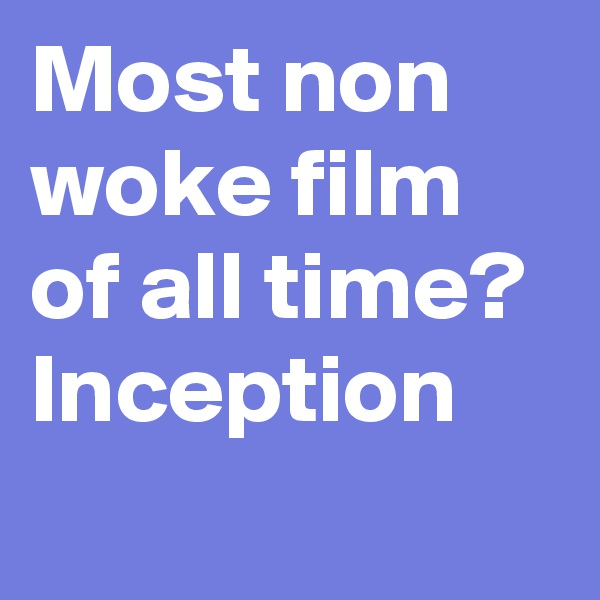 Most non woke film of all time? Inception