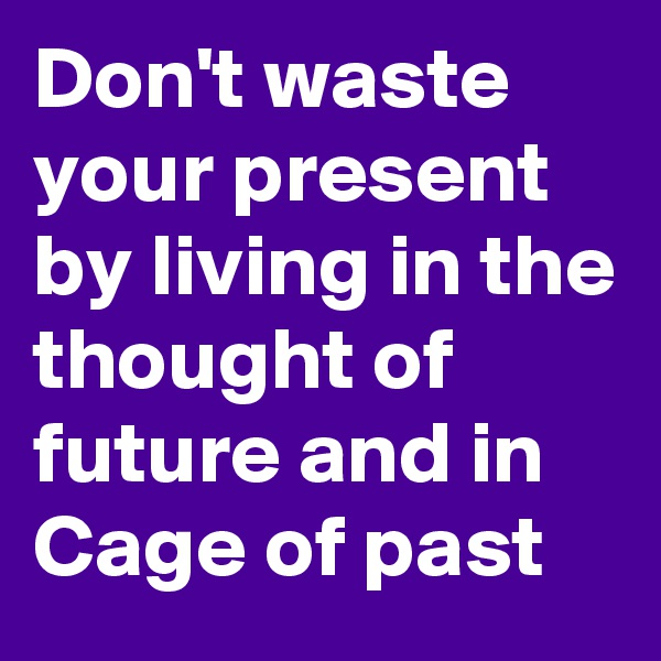 Don't waste your present by living in the thought of future and in Cage of past
