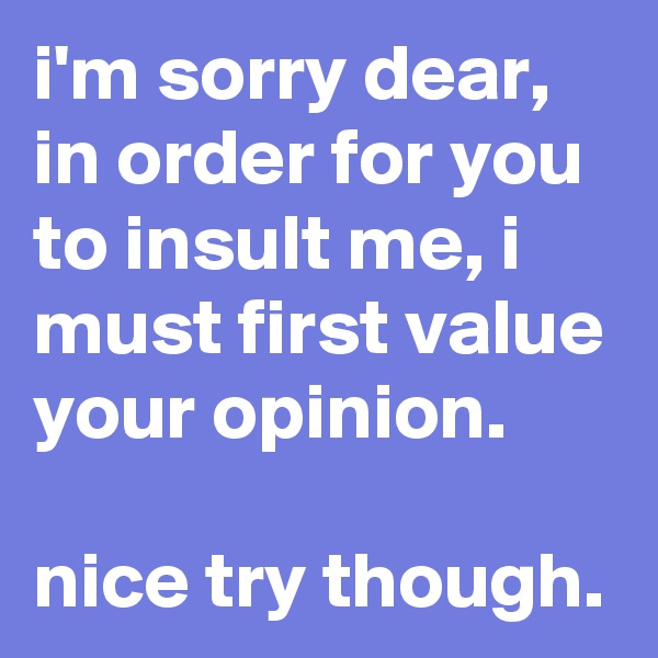 i'm sorry dear, in order for you to insult me, i must first value your opinion.   nice try though.