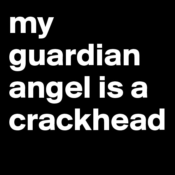 my guardian angel is a crackhead