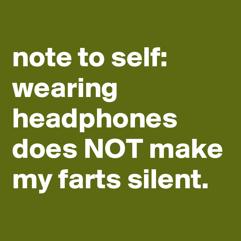 note to self: wearing headphones does NOT make my farts silent.