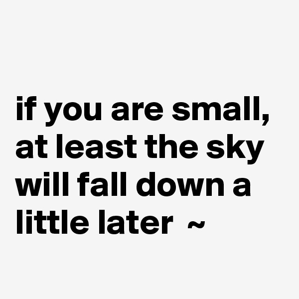 if you are small, at least the sky will fall down a little later  ~