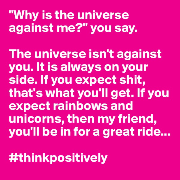 """Why is the universe against me?"" you say.  The universe isn't against you. It is always on your side. If you expect shit, that's what you'll get. If you expect rainbows and unicorns, then my friend, you'll be in for a great ride...  #thinkpositively"
