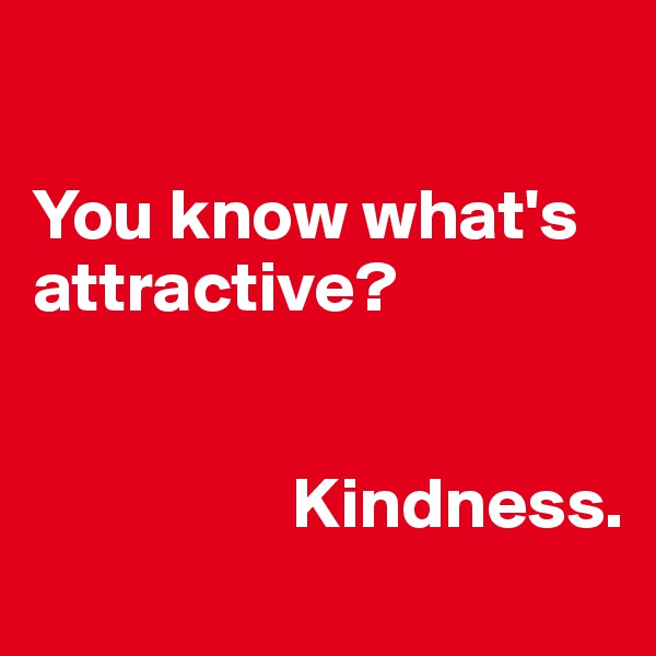 You know what's attractive?                                                                                  Kindness.