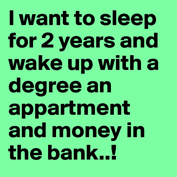 I want to sleep for 2 years and wake up with a degree an appartment and money in the bank..!