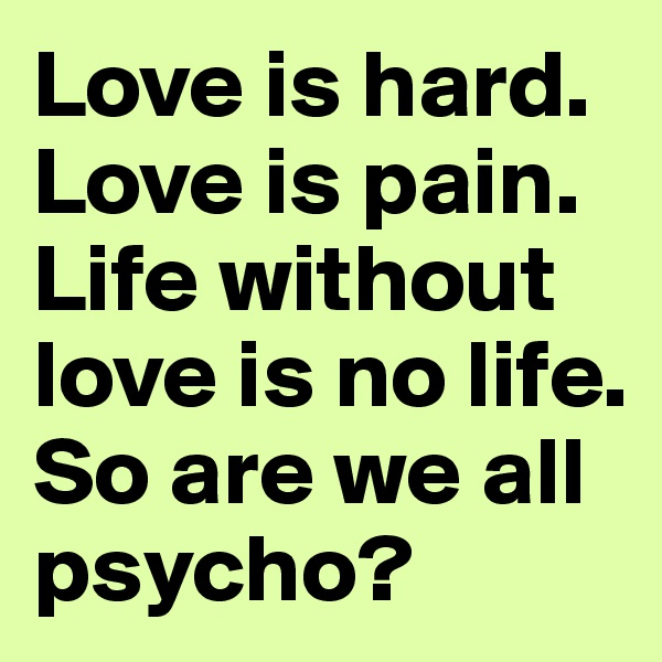 Love is hard. Love is pain. Life without love is no life. So are we all psycho?