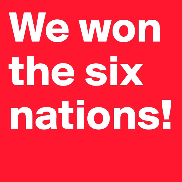 We won the six nations!
