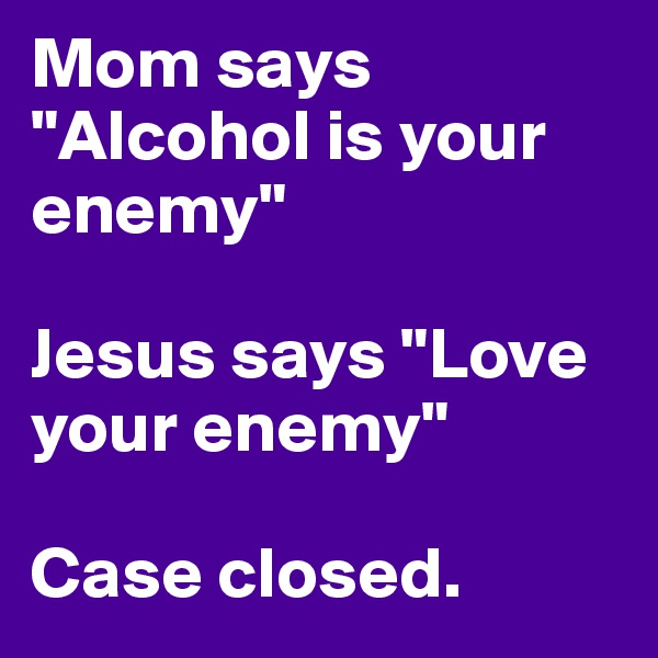 """Mom says """"Alcohol is your enemy""""  Jesus says """"Love your enemy""""  Case closed."""