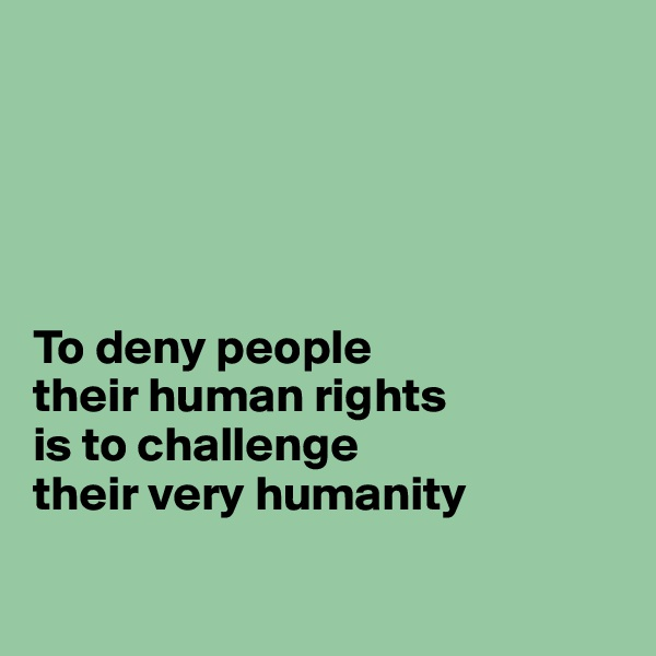 To deny people their human rights is to challenge their very humanity
