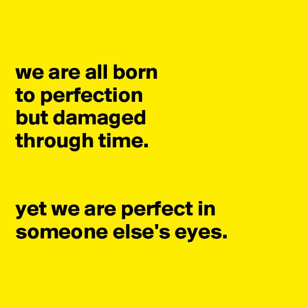 we are all born to perfection but damaged through time.   yet we are perfect in someone else's eyes.