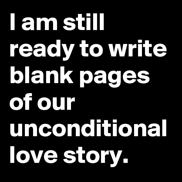 I am still ready to write blank pages of our unconditional love story.