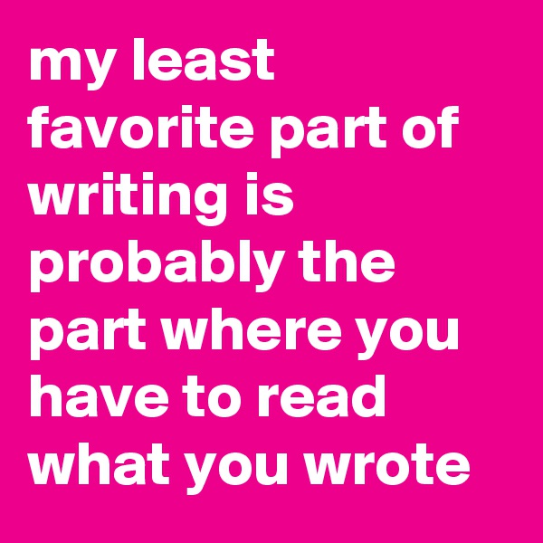 my least favorite part of writing is probably the part where you have to read what you wrote