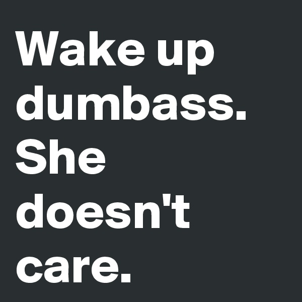 Wake up  dumbass. She doesn't care.