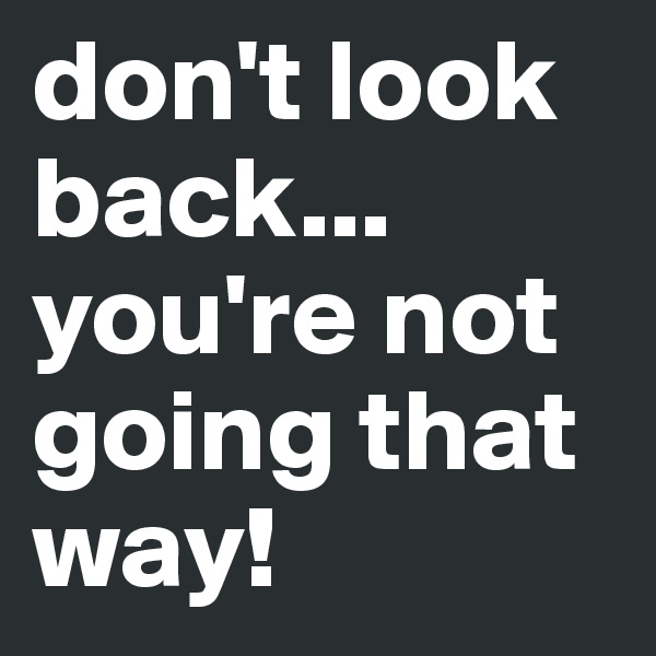 don't look back... you're not going that way!