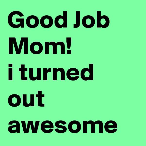 Good Job Mom! i turned out awesome