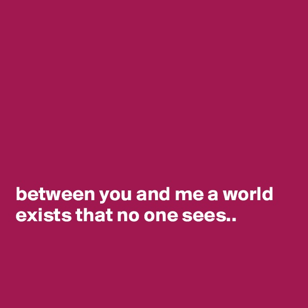 between you and me a world exists that no one sees..