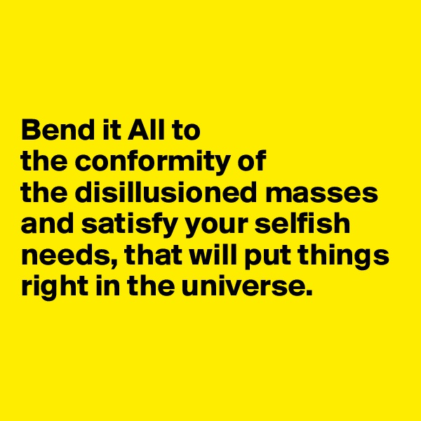 Bend it All to  the conformity of  the disillusioned masses and satisfy your selfish needs, that will put things right in the universe.