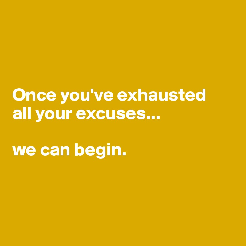 Once you've exhausted  all your excuses...  we can begin.