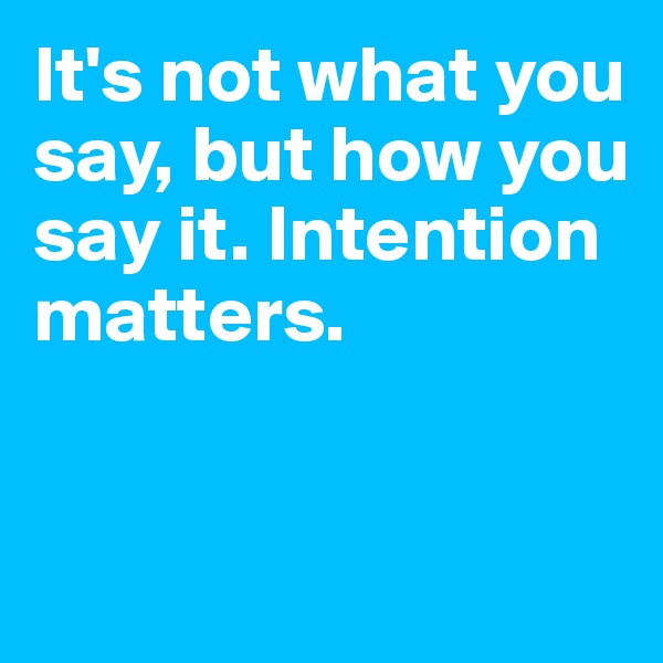 It's not what you say, but how you say it. Intention matters.