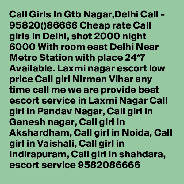Call Girls In Gtb Nagar,Delhi Call - 95820()86666 Cheap rate Call girls in Delhi, shot 2000 night 6000 With room east Delhi Near Metro Station with place 24*7 Available. Laxmi nagar escort low price Call girl Nirman Vihar any time call me we are provide best escort service in Laxmi Nagar Call girl in Pandav Nagar, Call girl in Ganesh nagar, Call girl in Akshardham, Call girl in Noida, Call girl in Vaishali, Call girl in Indirapuram, Call girl in shahdara, escort service 9582086666