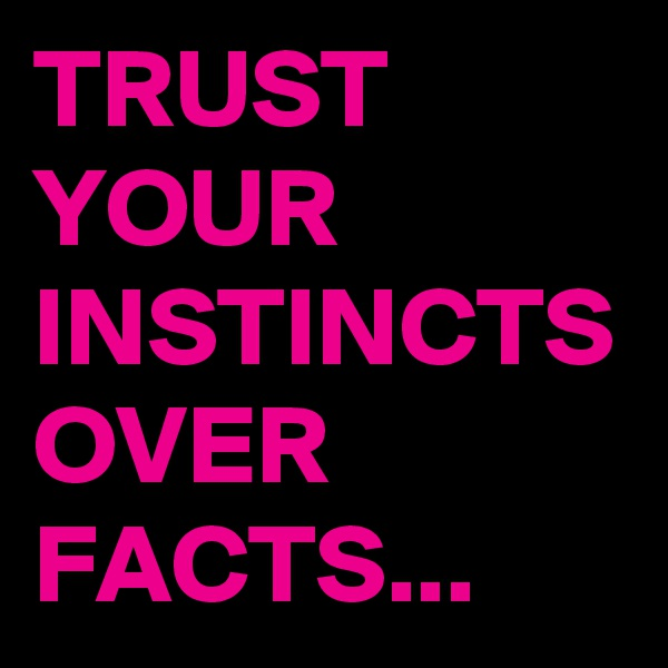 TRUST YOUR INSTINCTS OVER FACTS...