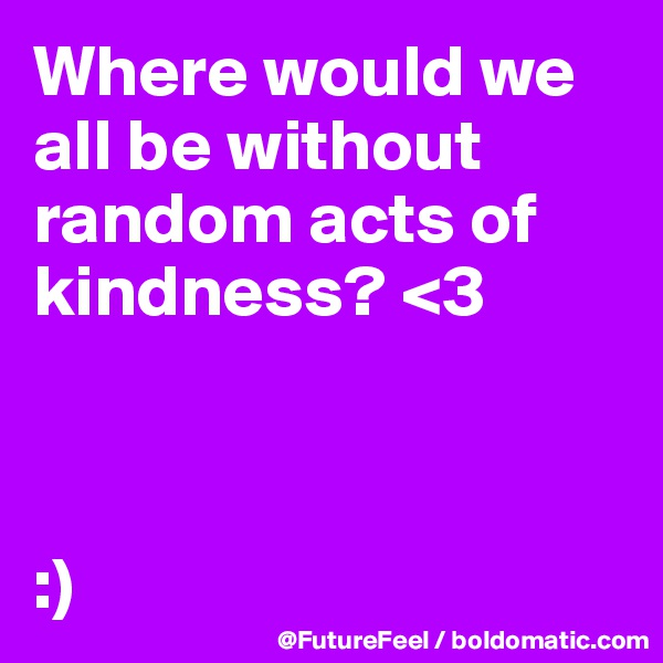 Where would we all be without random acts of kindness? <3    :)