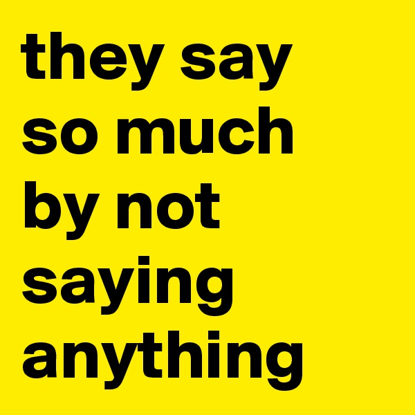 they say so much by not saying anything