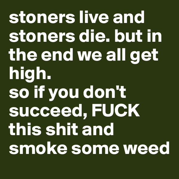 stoners live and stoners die. but in the end we all get high. so if you don't succeed, FUCK this shit and smoke some weed