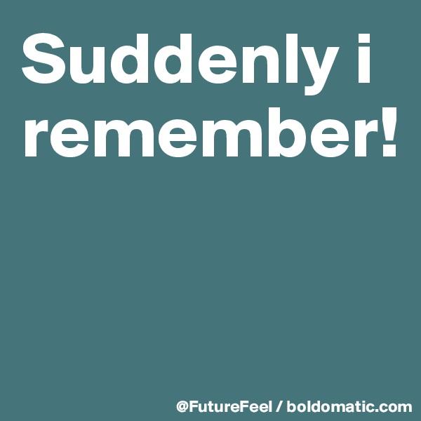 Suddenly i remember!