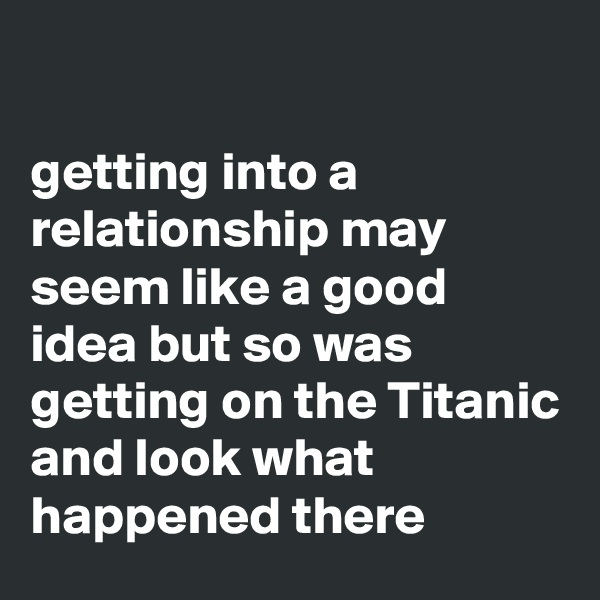 getting into a relationship may seem like a good idea but so was getting on the Titanic and look what happened there