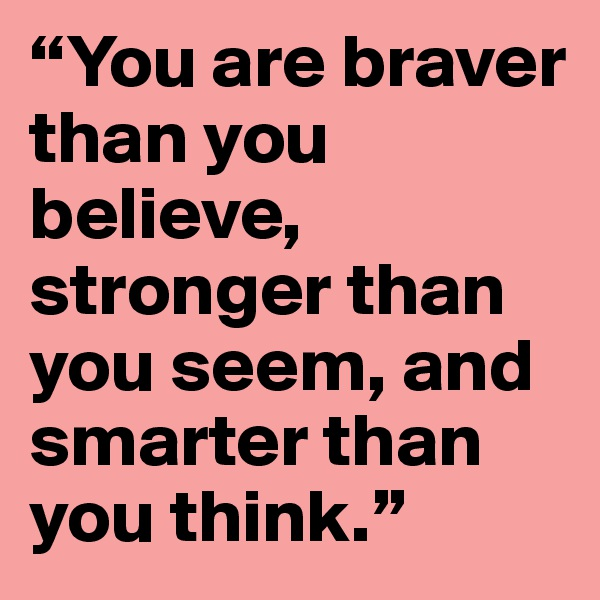 """""""You are braver than you believe, stronger than you seem, and smarter than you think."""""""