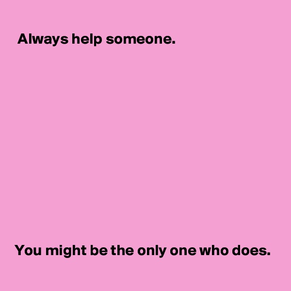 Always help someone.              You might be the only one who does.