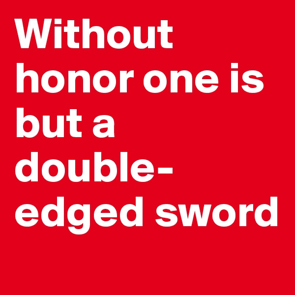 Without honor one is but a double-edged sword