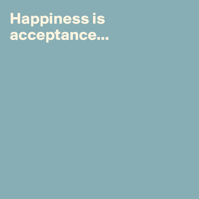 Happiness is acceptance...