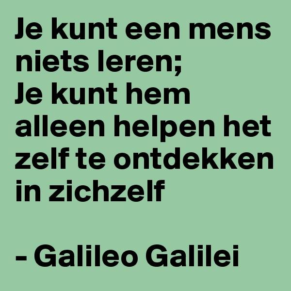 Je kunt een mens niets leren; Je kunt hem alleen helpen het zelf te ontdekken in zichzelf  - Galileo Galilei