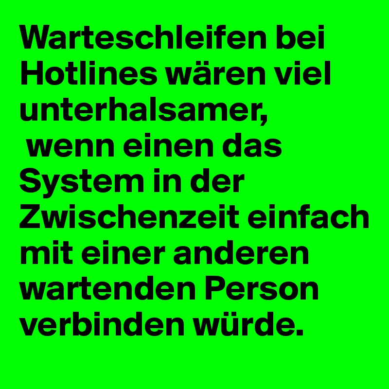 Warteschleifen bei Hotlines wären viel unterhalsamer,   wenn einen das System in der Zwischenzeit einfach mit einer anderen wartenden Person verbinden würde.