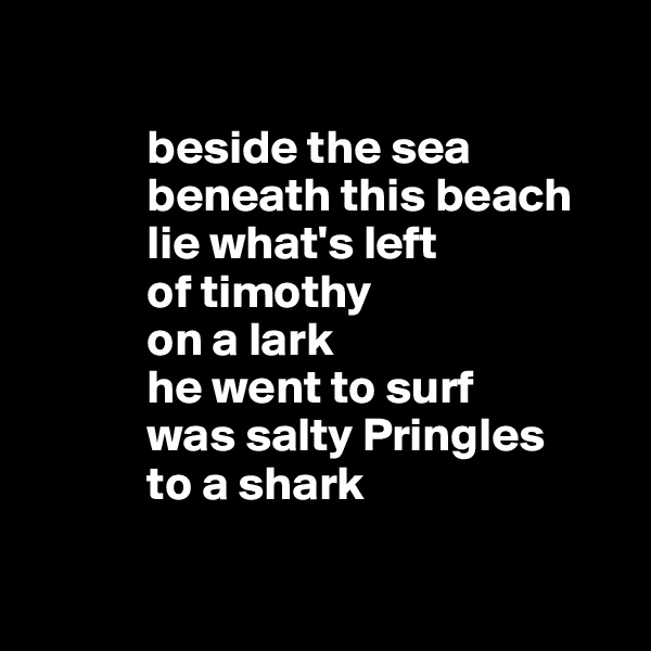 beside the sea             beneath this beach             lie what's left             of timothy              on a lark             he went to surf             was salty Pringles              to a shark