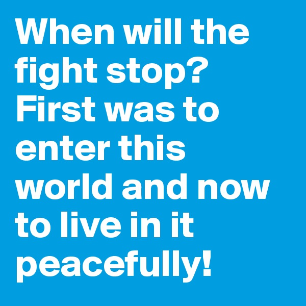 When will the fight stop? First was to enter this world and now to live in it peacefully!