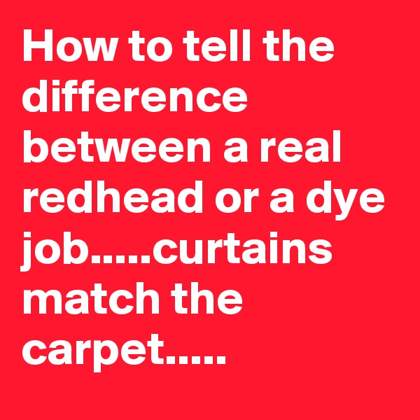 How to tell the difference between a real redhead or a dye job.....curtains match the carpet.....